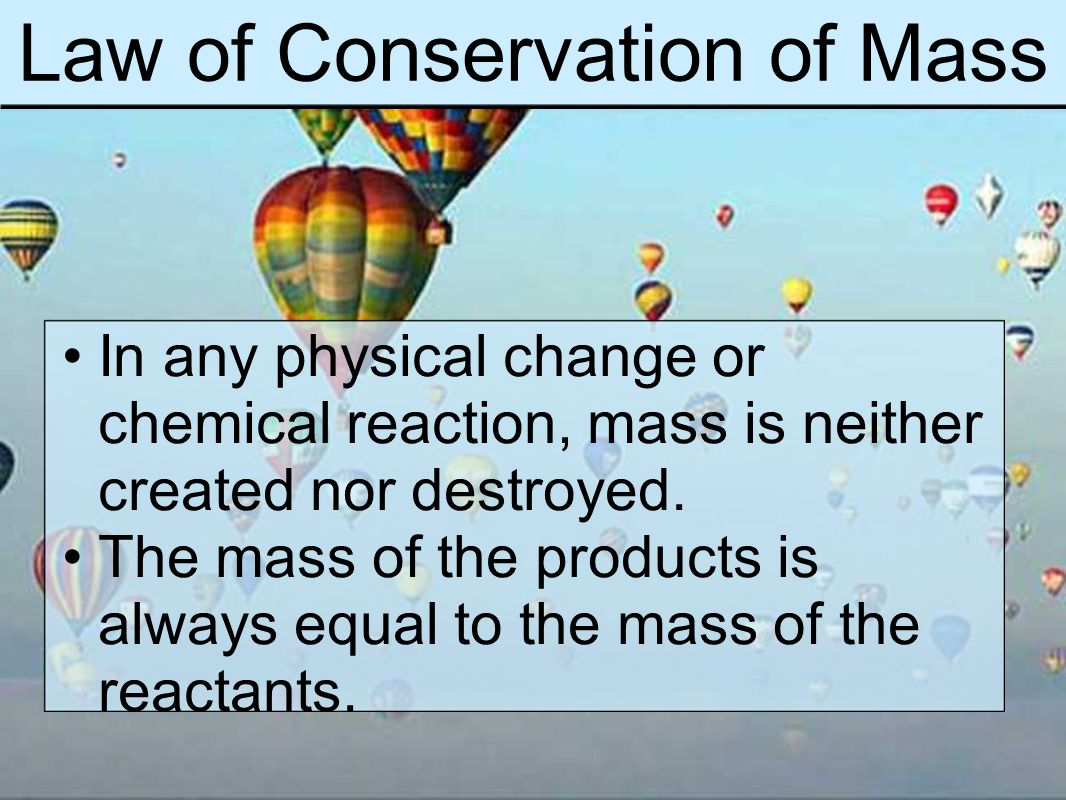 Law of Conservation of Mass In any physical change or chemical reaction, mass is neither created nor destroyed.
