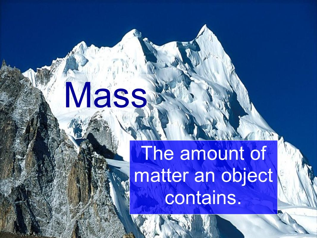 Mass The amount of matter an object contains.