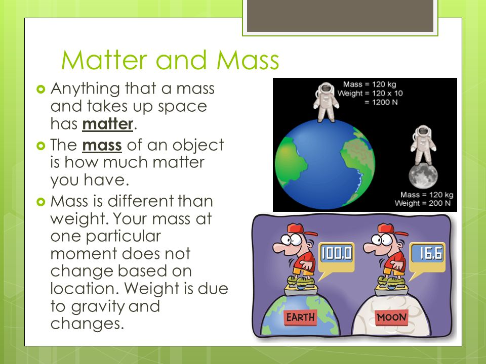 Matter and Mass  Anything that a mass and takes up space has matter.