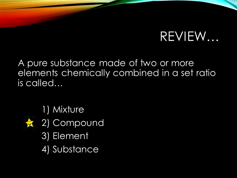 REVIEW… A pure substance made of two or more elements chemically combined in a set ratio is called… 1) Mixture 2) Compound 3) Element 4) Substance