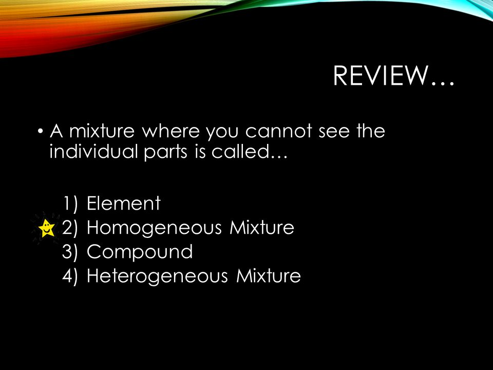 REVIEW… A mixture where you cannot see the individual parts is called… 1)Element 2)Homogeneous Mixture 3)Compound 4)Heterogeneous Mixture