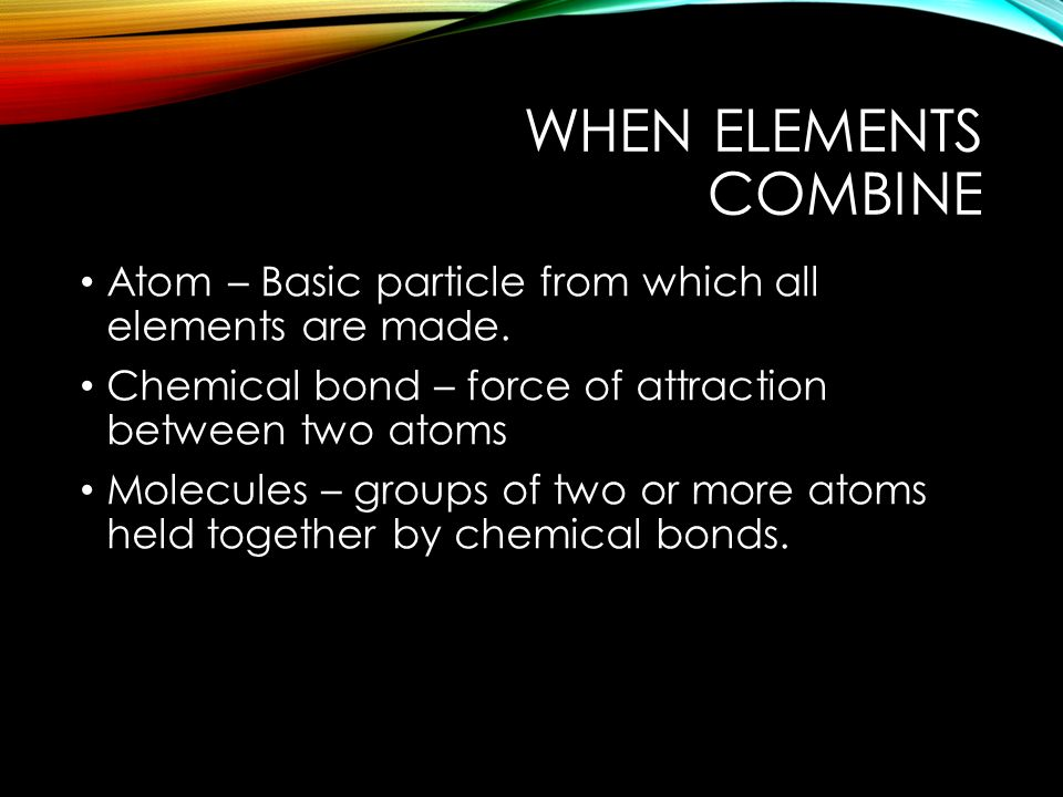 WHEN ELEMENTS COMBINE Atom – Basic particle from which all elements are made.