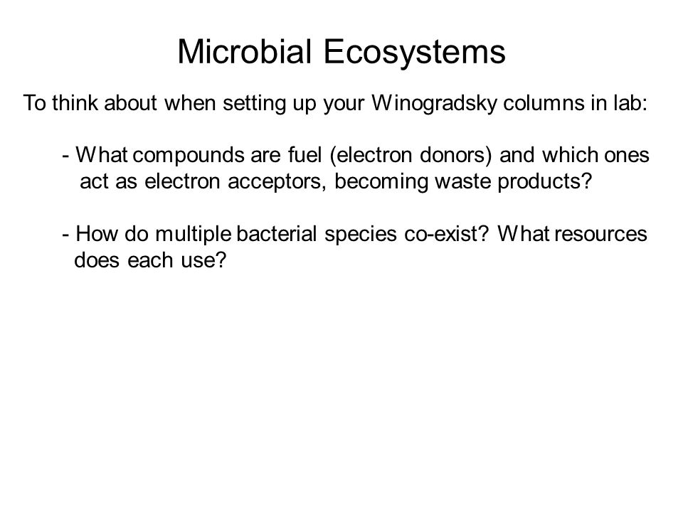 Microbial Ecosystems To think about when setting up your Winogradsky columns in lab: - What compounds are fuel (electron donors) and which ones act as electron acceptors, becoming waste products.