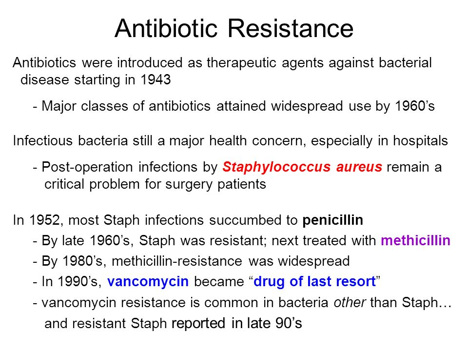 Antibiotic Resistance Antibiotics were introduced as therapeutic agents against bacterial disease starting in Major classes of antibiotics attained widespread use by 1960's Infectious bacteria still a major health concern, especially in hospitals - Post-operation infections by Staphylococcus aureus remain a critical problem for surgery patients In 1952, most Staph infections succumbed to penicillin - By late 1960's, Staph was resistant; next treated with methicillin - By 1980's, methicillin-resistance was widespread - In 1990's, vancomycin became drug of last resort - vancomycin resistance is common in bacteria other than Staph… and resistant Staph reported in late 90's