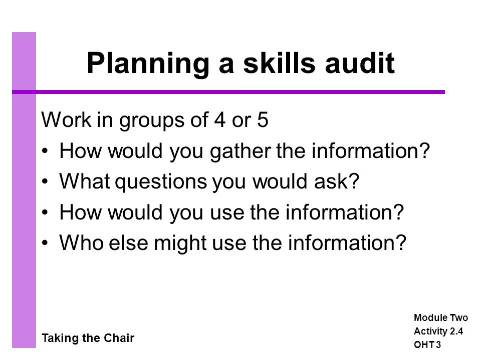 Taking the Chair Planning a skills audit Work in groups of 4 or 5 How would you gather the information.