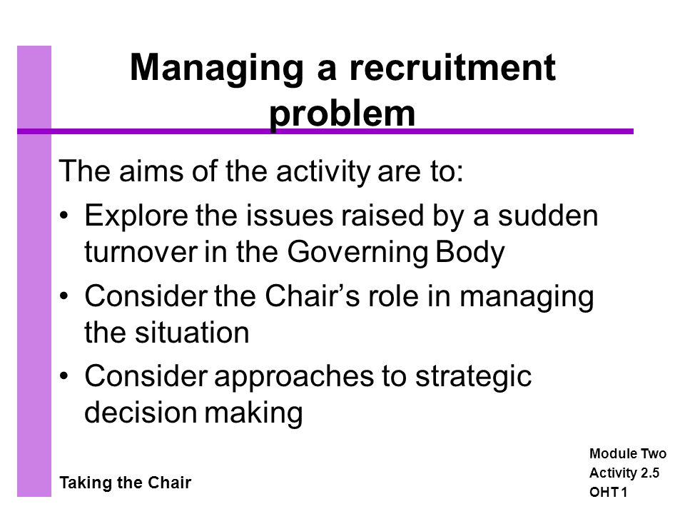 Taking the Chair Managing a recruitment problem The aims of the activity are to: Explore the issues raised by a sudden turnover in the Governing Body Consider the Chair's role in managing the situation Consider approaches to strategic decision making Module Two Activity 2.5 OHT 1