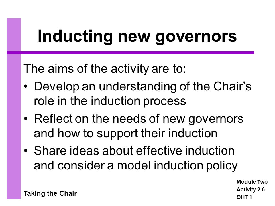 Taking the Chair Inducting new governors The aims of the activity are to: Develop an understanding of the Chair's role in the induction process Reflect on the needs of new governors and how to support their induction Share ideas about effective induction and consider a model induction policy Module Two Activity 2.6 OHT 1