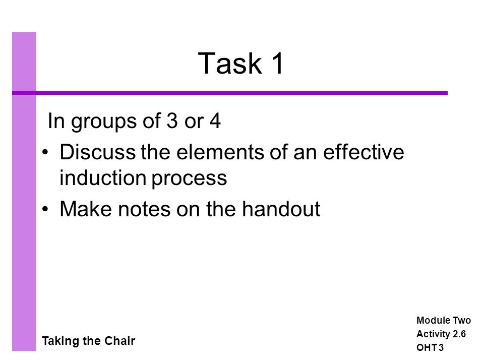Taking the Chair Task 1 In groups of 3 or 4 Discuss the elements of an effective induction process Make notes on the handout Module Two Activity 2.6 OHT 3