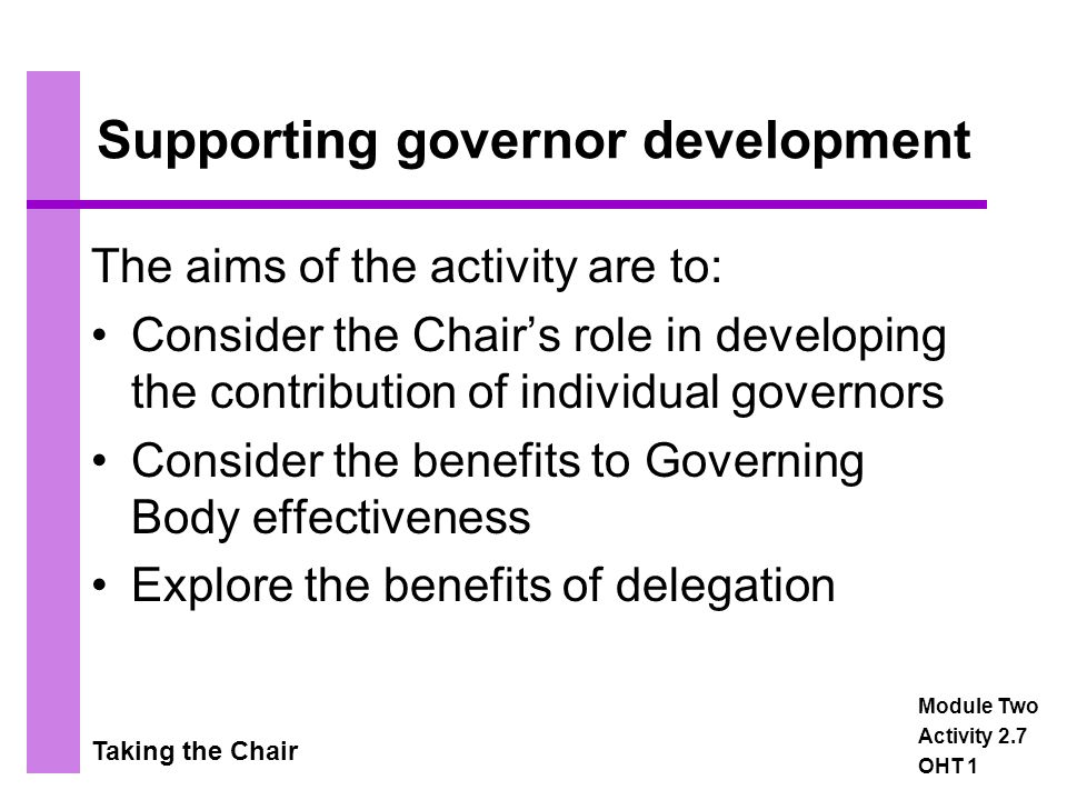 Taking the Chair Supporting governor development The aims of the activity are to: Consider the Chair's role in developing the contribution of individual governors Consider the benefits to Governing Body effectiveness Explore the benefits of delegation Module Two Activity 2.7 OHT 1