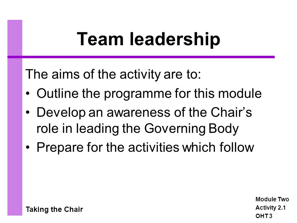 Taking the Chair Leadership scenarios The scenarios are situations that might occur during meetings of the Governing Body The way in which the Chair handles them will have an effect on: –The motivation and involvement of individuals –The contribution that individuals make –The development of governors' confidence in the role –The quality of corporate decision-making –The efficiency and effectiveness of the Governing Body Module Two Activity 2.3a OHT 5