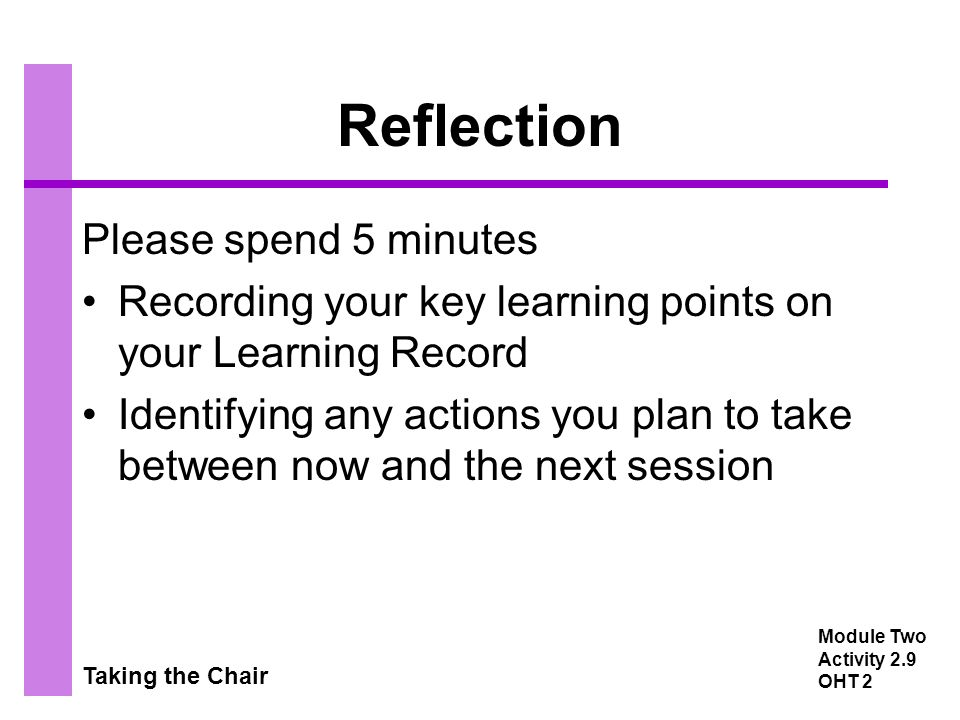 Taking the Chair Reflection Please spend 5 minutes Recording your key learning points on your Learning Record Identifying any actions you plan to take between now and the next session Module Two Activity 2.9 OHT 2