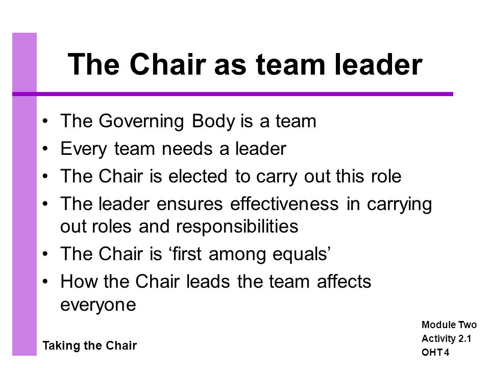 Taking the Chair The Chair as team leader The Governing Body is a team Every team needs a leader The Chair is elected to carry out this role The leader ensures effectiveness in carrying out roles and responsibilities The Chair is 'first among equals' How the Chair leads the team affects everyone Module Two Activity 2.1 OHT 4