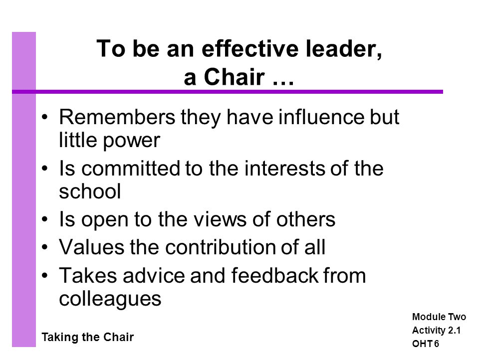 Taking the Chair The most effective Chair… The most effective Chair of Governors galvanises the rest of the Governing Body into action, delegating responsibilities to make the most of the expertise that exists, and reforming ways in which governors conduct their business so that the needs of the school are most efficiently met Making it Better: Improving School Governance, Ofsted 2001 Module Two Activity 2.1 OHT 7