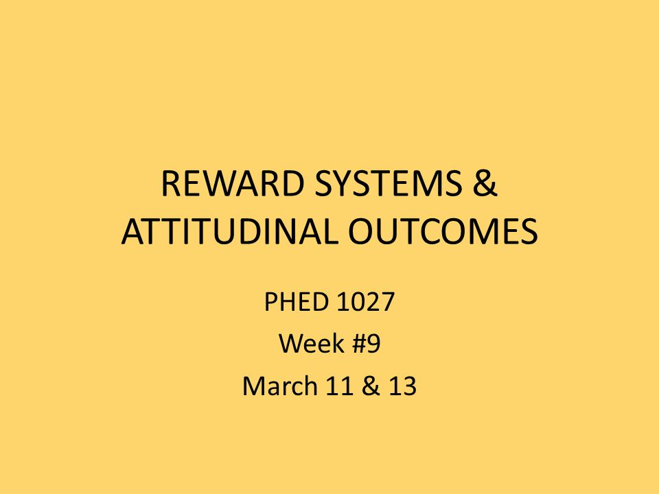 REWARD SYSTEMS & ATTITUDINAL OUTCOMES PHED 1027 Week #9 March 11 & 13