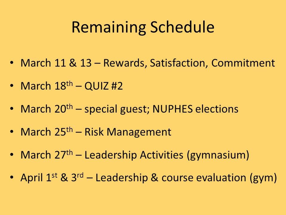 Remaining Schedule March 11 & 13 – Rewards, Satisfaction, Commitment March 18 th – QUIZ #2 March 20 th – special guest; NUPHES elections March 25 th – Risk Management March 27 th – Leadership Activities (gymnasium) April 1 st & 3 rd – Leadership & course evaluation (gym)