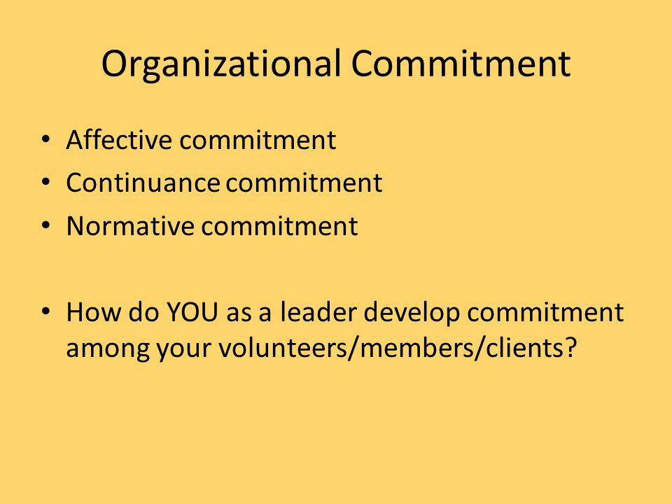 Organizational Commitment Affective commitment Continuance commitment Normative commitment How do YOU as a leader develop commitment among your volunteers/members/clients?