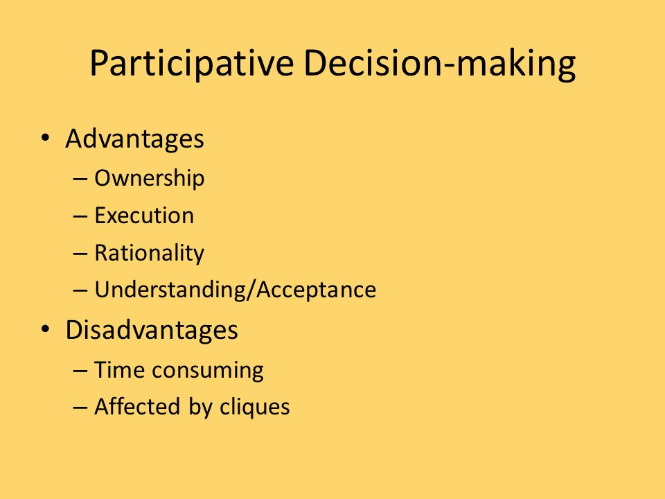 Participative Decision-making Advantages – Ownership – Execution – Rationality – Understanding/Acceptance Disadvantages – Time consuming – Affected by cliques