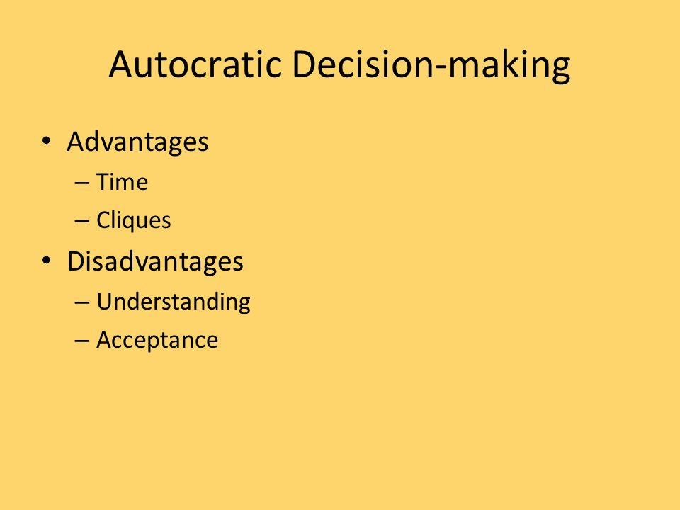 Autocratic Decision-making Advantages – Time – Cliques Disadvantages – Understanding – Acceptance