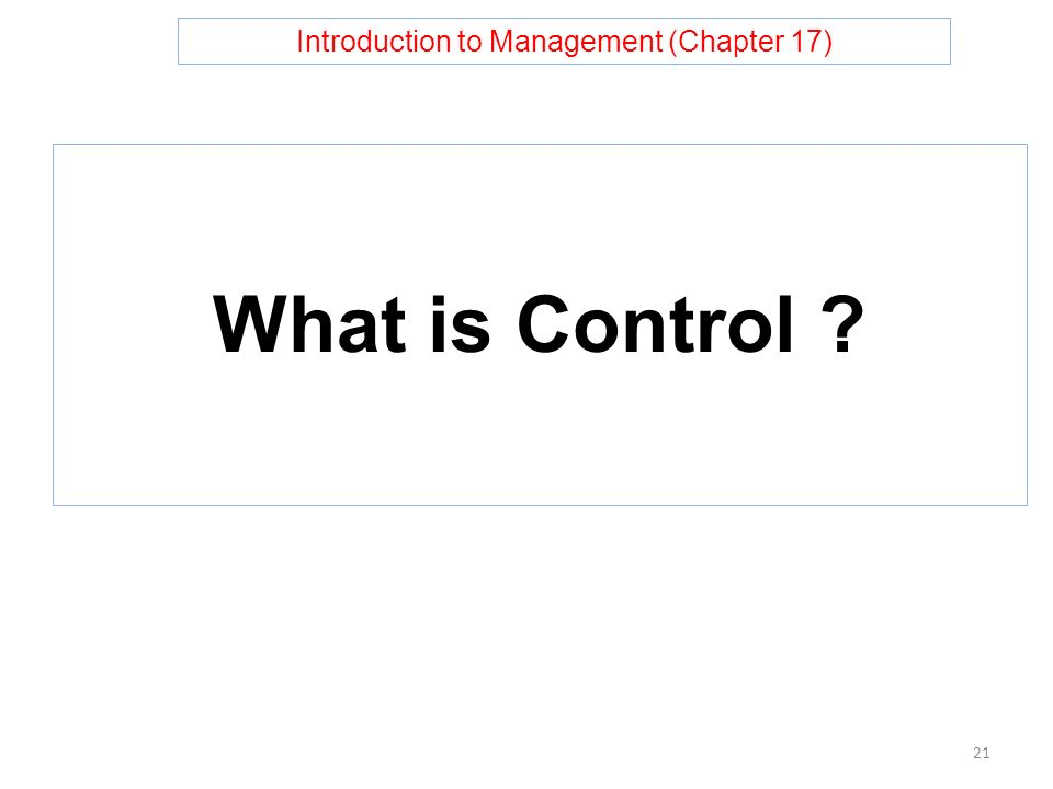 Introduction to Management (Chapter 17) What is Control 21