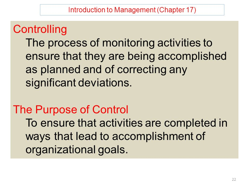Introduction to Management (Chapter 17) 22 Controlling The process of monitoring activities to ensure that they are being accomplished as planned and of correcting any significant deviations.