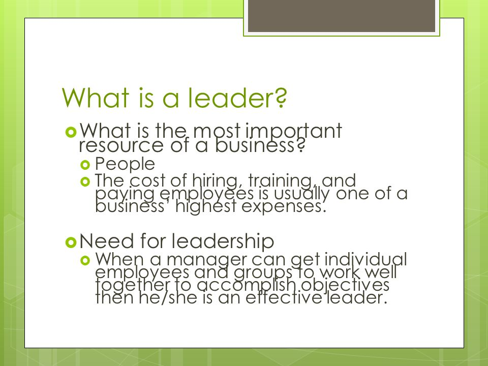 What is a leader?  What is the most important resource of a business?  People  The cost of hiring, training, and paying employees is usually one of