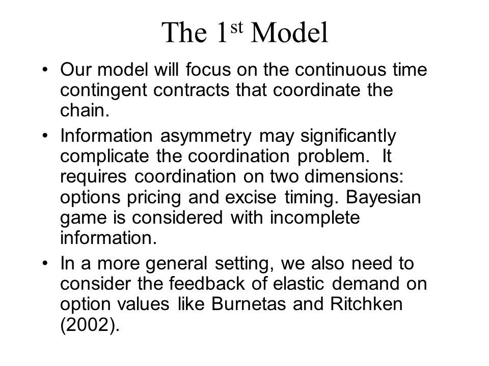 The 1 st Model Our model will focus on the continuous time contingent contracts that coordinate the chain.
