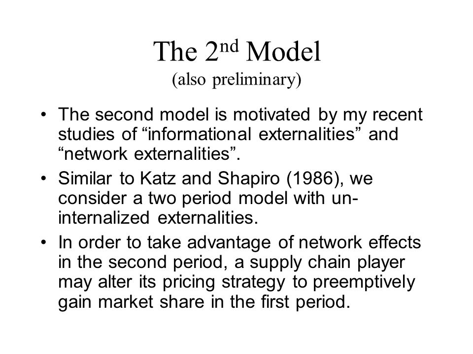 The 2 nd Model (also preliminary) The second model is motivated by my recent studies of informational externalities and network externalities .