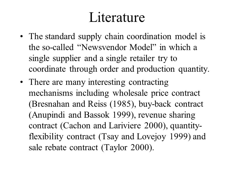 Literature The standard supply chain coordination model is the so-called Newsvendor Model in which a single supplier and a single retailer try to coordinate through order and production quantity.