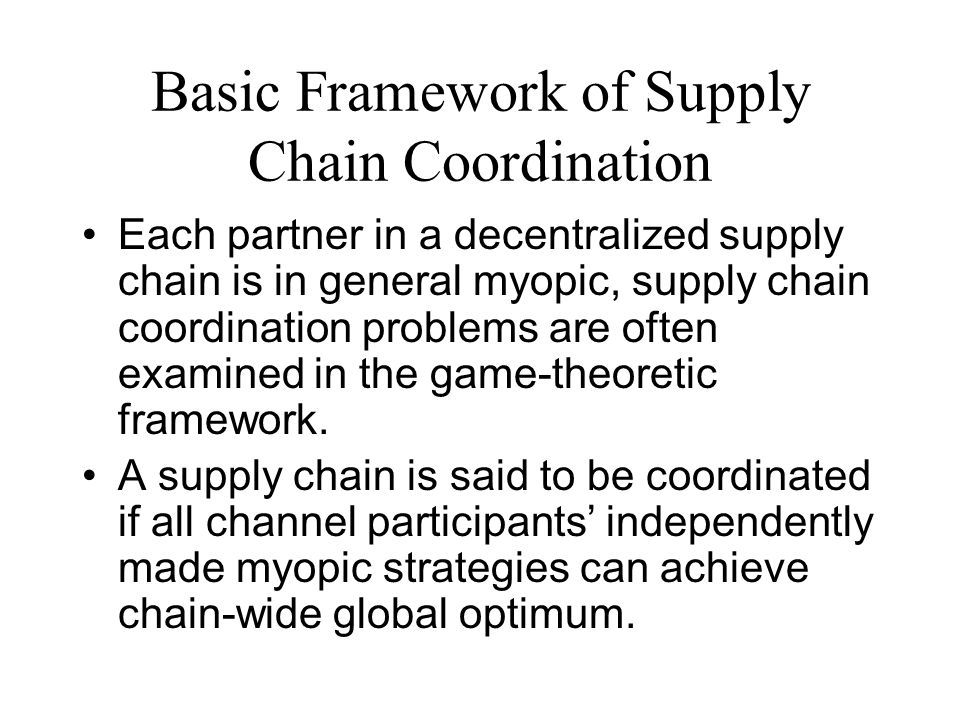 Basic Framework of Supply Chain Coordination Each partner in a decentralized supply chain is in general myopic, supply chain coordination problems are often examined in the game-theoretic framework.