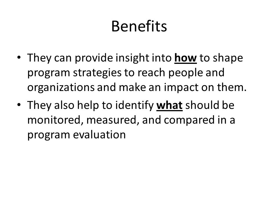 Benefits They can provide insight into how to shape program strategies to reach people and organizations and make an impact on them.
