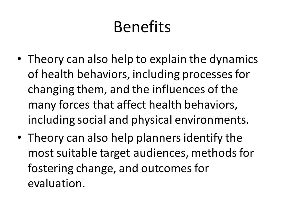 Benefits Theory can also help to explain the dynamics of health behaviors, including processes for changing them, and the influences of the many forces that affect health behaviors, including social and physical environments.