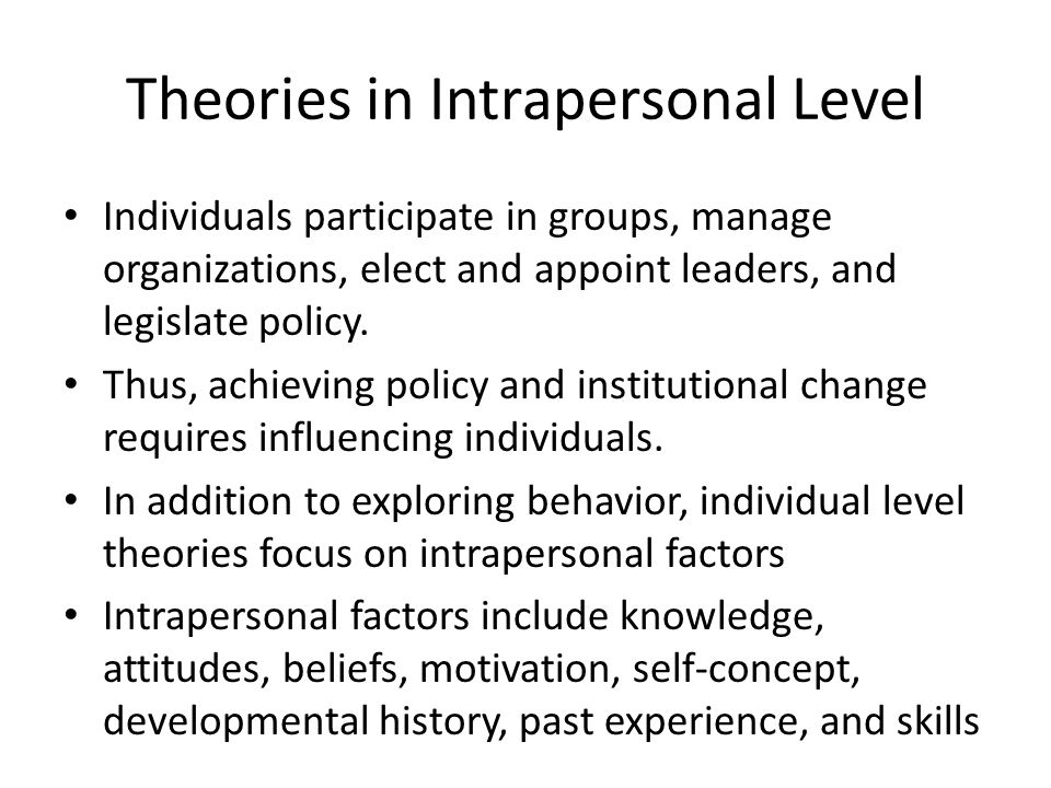 Theories in Intrapersonal Level Individuals participate in groups, manage organizations, elect and appoint leaders, and legislate policy.