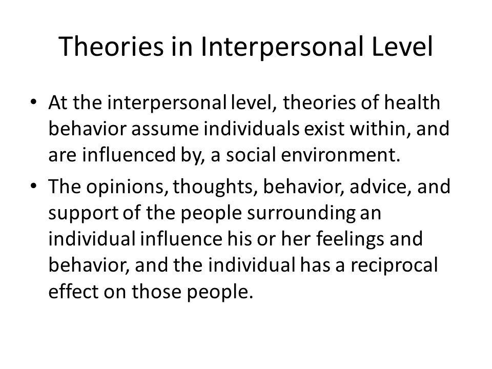 Theories in Interpersonal Level At the interpersonal level, theories of health behavior assume individuals exist within, and are influenced by, a social environment.