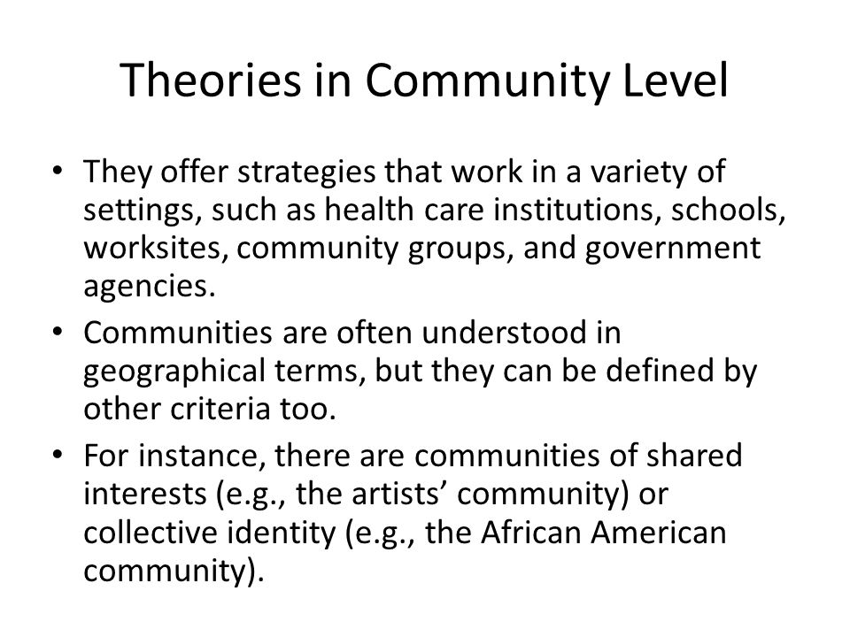 Theories in Community Level They offer strategies that work in a variety of settings, such as health care institutions, schools, worksites, community groups, and government agencies.
