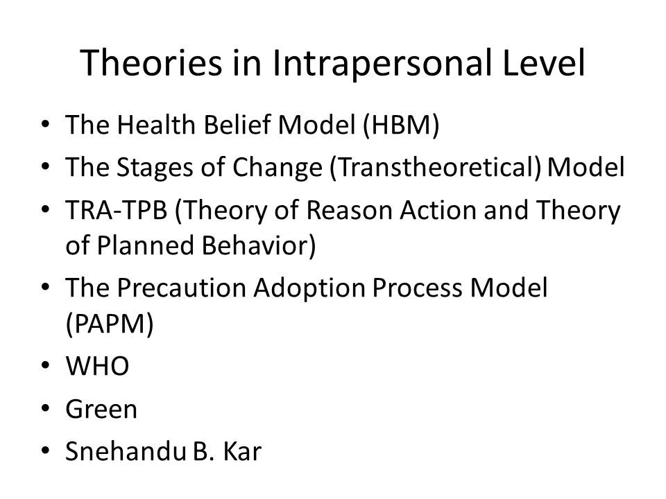 Theories in Intrapersonal Level The Health Belief Model (HBM) The Stages of Change (Transtheoretical) Model TRA-TPB (Theory of Reason Action and Theory of Planned Behavior) The Precaution Adoption Process Model (PAPM) WHO Green Snehandu B.