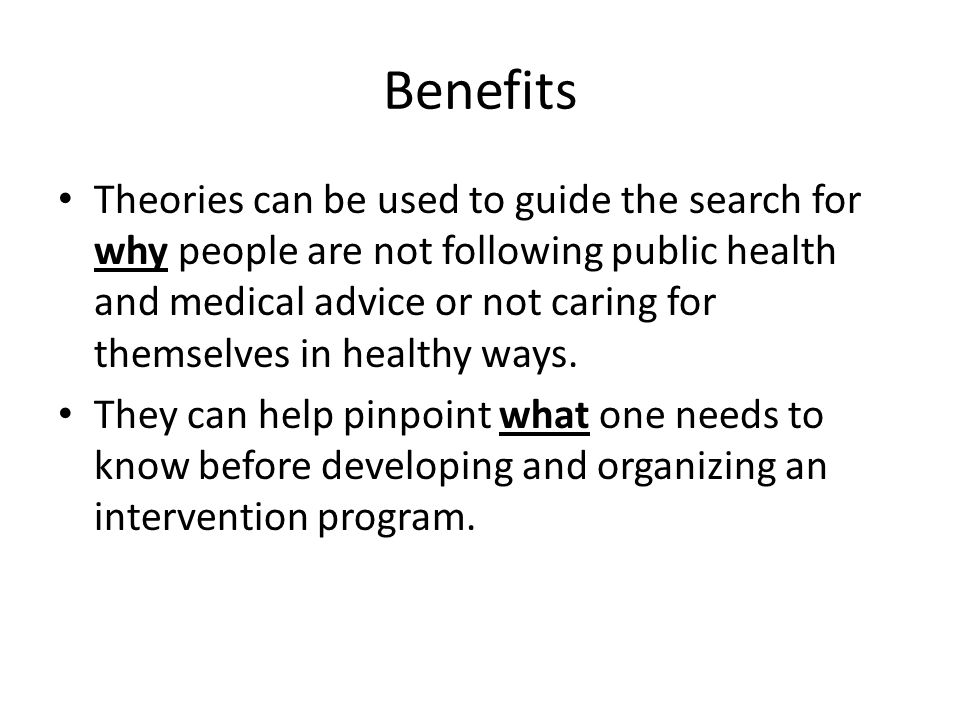 Benefits Theories can be used to guide the search for why people are not following public health and medical advice or not caring for themselves in healthy ways.