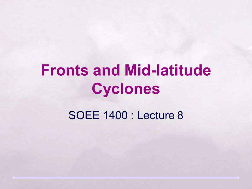 Fronts and Mid-latitude Cyclones SOEE 1400 : Lecture 8