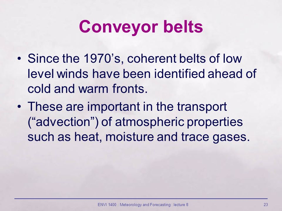 ENVI 1400 : Meteorology and Forecasting : lecture 823 Conveyor belts Since the 1970's, coherent belts of low level winds have been identified ahead of cold and warm fronts.