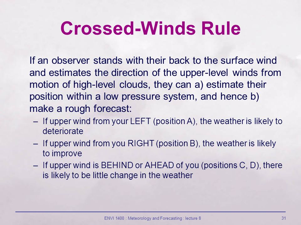 ENVI 1400 : Meteorology and Forecasting : lecture 831 Crossed-Winds Rule If an observer stands with their back to the surface wind and estimates the direction of the upper-level winds from motion of high-level clouds, they can a) estimate their position within a low pressure system, and hence b) make a rough forecast: –If upper wind from your LEFT (position A), the weather is likely to deteriorate –If upper wind from you RIGHT (position B), the weather is likely to improve –If upper wind is BEHIND or AHEAD of you (positions C, D), there is likely to be little change in the weather