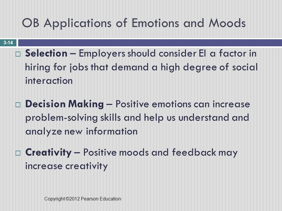 Copyright ©2012 Pearson Education OB Applications of Emotions and Moods 3-14  Selection – Employers should consider EI a factor in hiring for jobs that demand a high degree of social interaction  Decision Making – Positive emotions can increase problem-solving skills and help us understand and analyze new information  Creativity – Positive moods and feedback may increase creativity