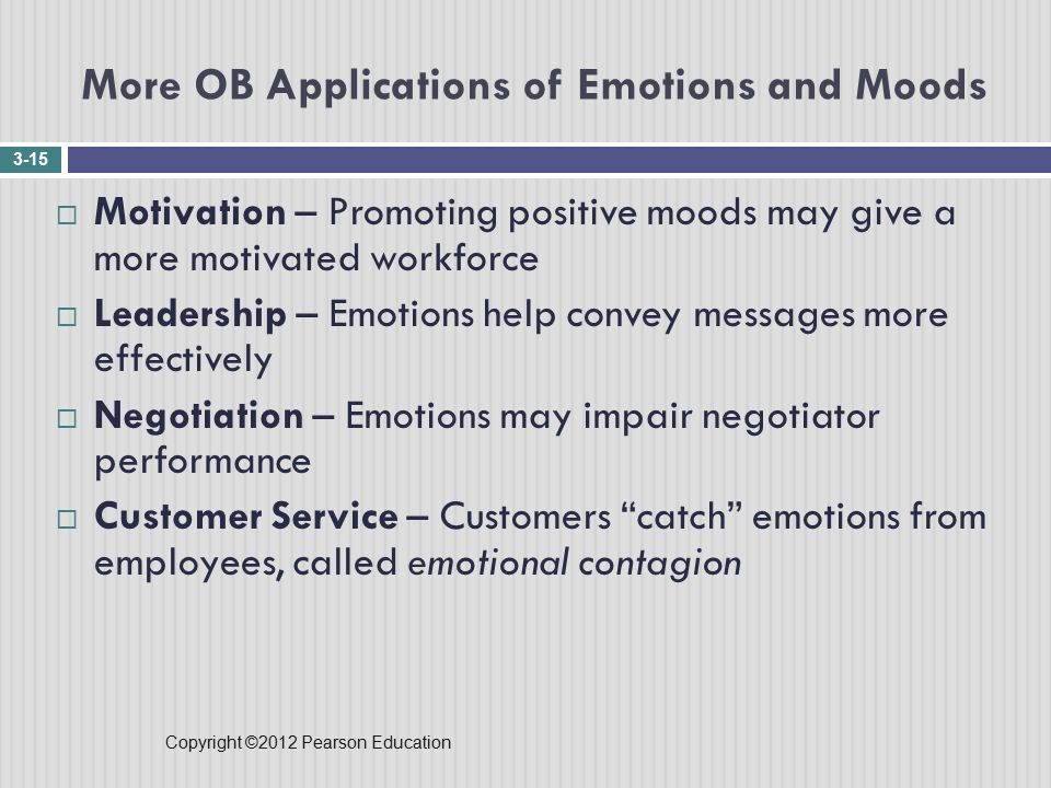 Copyright ©2012 Pearson Education More OB Applications of Emotions and Moods 3-15  Motivation – Promoting positive moods may give a more motivated workforce  Leadership – Emotions help convey messages more effectively  Negotiation – Emotions may impair negotiator performance  Customer Service – Customers catch emotions from employees, called emotional contagion