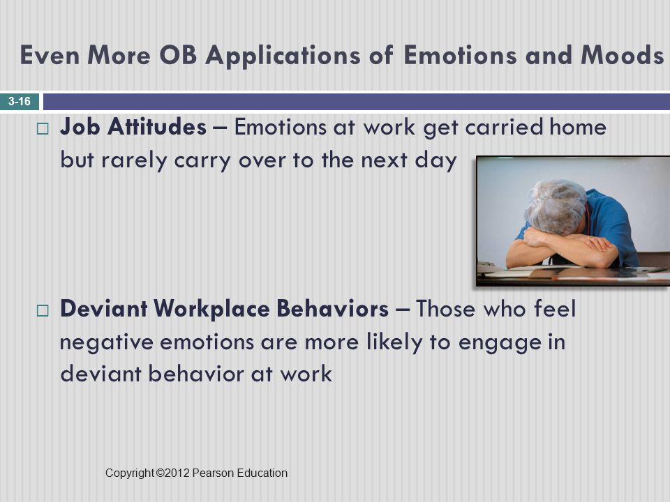 Copyright ©2012 Pearson Education Even More OB Applications of Emotions and Moods 3-16  Job Attitudes – Emotions at work get carried home but rarely carry over to the next day  Deviant Workplace Behaviors – Those who feel negative emotions are more likely to engage in deviant behavior at work