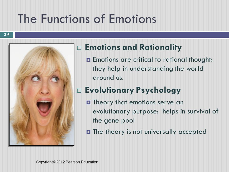 Copyright ©2012 Pearson Education The Functions of Emotions 3-6  Emotions and Rationality  Emotions are critical to rational thought: they help in understanding the world around us.