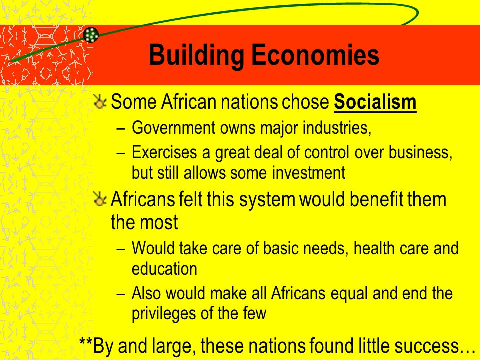 Building Economies African governments needed to determine the type of economic system they would use – Main question : How much of the economy would government control