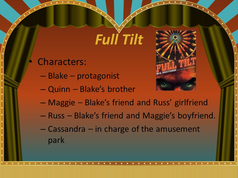 Full Tilt Characters: – Blake – protagonist – Quinn – Blake's brother – Maggie – Blake's friend and Russ' girlfriend – Russ – Blake's friend and Maggie's boyfriend.