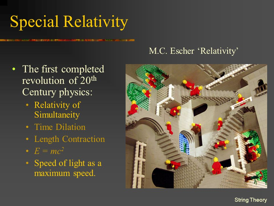 String Theory Special Relativity The first completed revolution of 20 th Century physics: Relativity of Simultaneity Time Dilation Length Contraction E = mc 2 Speed of light as a maximum speed.
