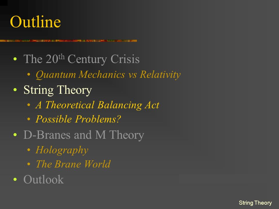 String Theory Outline The 20 th Century Crisis Quantum Mechanics vs Relativity String Theory A Theoretical Balancing Act Possible Problems.