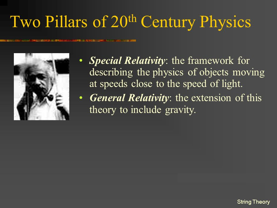 String Theory Two Pillars of 20 th Century Physics Special Relativity is the framework for describing the physics of objects moving at speeds close to the speed of light.