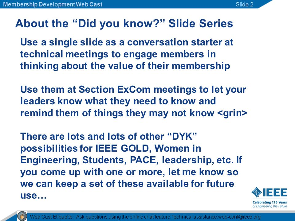 About the Did you know Slide Series Use a single slide as a conversation starter at technical meetings to engage members in thinking about the value of their membership Use them at Section ExCom meetings to let your leaders know what they need to know and remind them of things they may not know There are lots and lots of other DYK possibilities for IEEE GOLD, Women in Engineering, Students, PACE, leadership, etc.