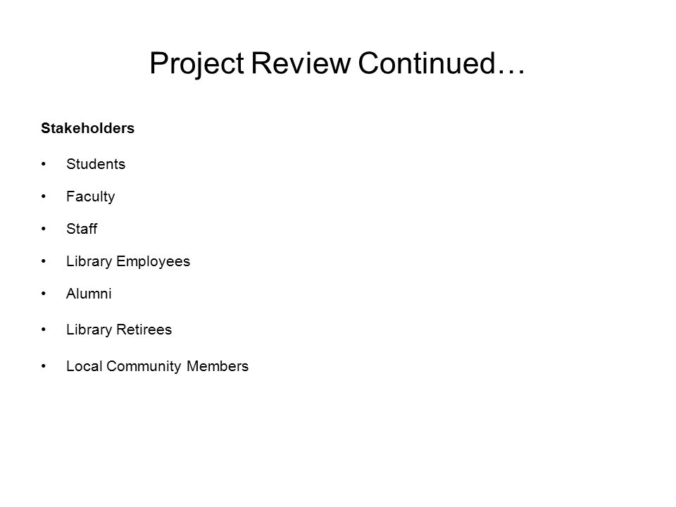 Project Review Continued… Stakeholders Students Faculty Staff Library Employees Alumni Library Retirees Local Community Members